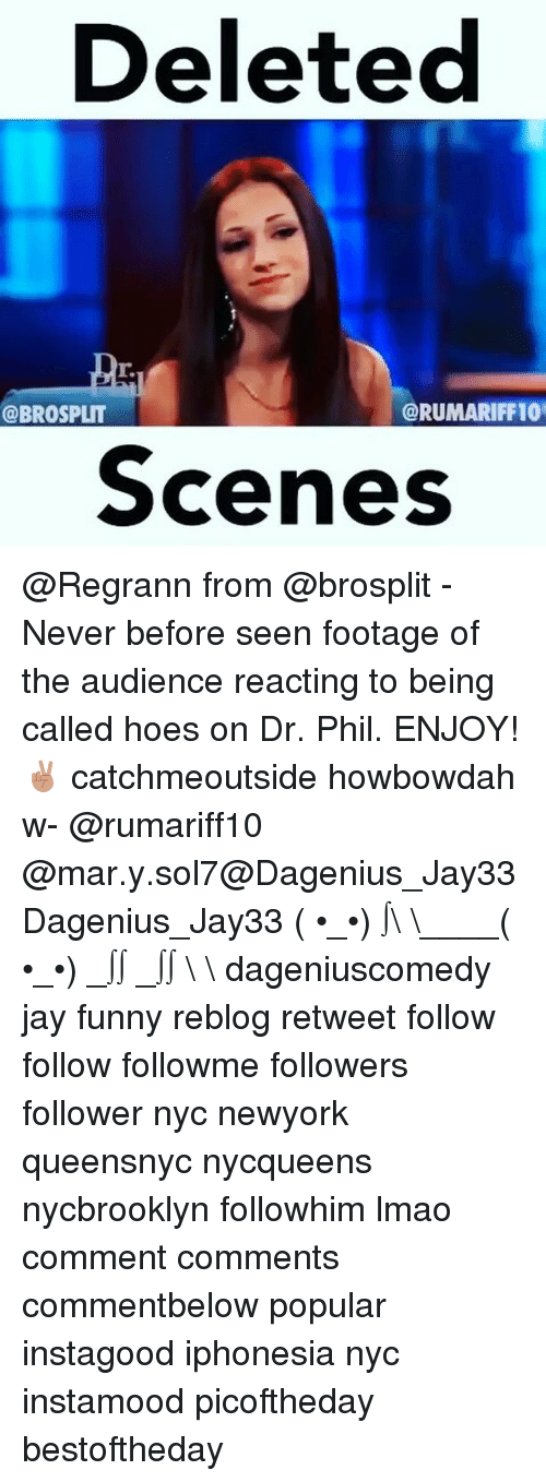Howbowdah: Deleted  (a RUMARIFF10  @BROSPLIT  Scenes @Regrann from @brosplit - Never before seen footage of the audience reacting to being called hoes on Dr. Phil. ENJOY! ✌🏽️ catchmeoutside howbowdah w- @rumariff10 @mar.y.sol7@Dagenius_Jay33 Dagenius_Jay33 ( •_•) ∫\ \____( •_•) _∫∫ _∫∫ɯ \ \ dageniuscomedy jay funny reblog retweet follow follow followme followers follower nyc newyork queensnyc nycqueens nycbrooklyn followhim lmao comment comments commentbelow popular instagood iphonesia nyc instamood picoftheday bestoftheday