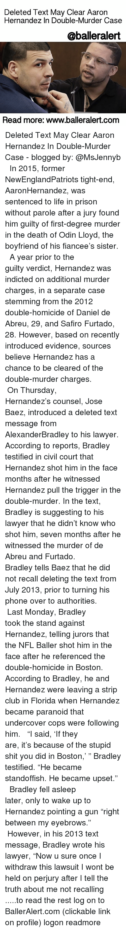 """Aaron Hernandez, Club, and Lawyer: Deleted Text May Clear Aaron  Hernandez In Double-Murder Case  @balleralert  Read more: www.balleralert.com Deleted Text May Clear Aaron Hernandez In Double-Murder Case - blogged by: @MsJennyb ⠀⠀⠀⠀⠀⠀⠀⠀⠀ ⠀⠀⠀⠀⠀⠀⠀⠀⠀ In 2015, former NewEnglandPatriots tight-end, AaronHernandez, was sentenced to life in prison without parole after a jury found him guilty of first-degree murder in the death of Odin Lloyd, the boyfriend of his fiancee's sister. ⠀⠀⠀⠀⠀⠀⠀⠀⠀ ⠀⠀⠀⠀⠀⠀⠀⠀⠀ A year prior to the guilty verdict, Hernandez was indicted on additional murder charges, in a separate case stemming from the 2012 double-homicide of Daniel de Abreu, 29, and Safiro Furtado, 28. However, based on recently introduced evidence, sources believe Hernandez has a chance to be cleared of the double-murder charges. ⠀⠀⠀⠀⠀⠀⠀⠀⠀ ⠀⠀⠀⠀⠀⠀⠀⠀⠀ On Thursday, Hernandez's counsel, Jose Baez, introduced a deleted text message from AlexanderBradley to his lawyer. According to reports, Bradley testified in civil court that Hernandez shot him in the face months after he witnessed Hernandez pull the trigger in the double-murder. In the text, Bradley is suggesting to his lawyer that he didn't know who shot him, seven months after he witnessed the murder of de Abreu and Furtado. ⠀⠀⠀⠀⠀⠀⠀⠀⠀ ⠀⠀⠀⠀⠀⠀⠀⠀⠀ Bradley tells Baez that he did not recall deleting the text from July 2013, prior to turning his phone over to authorities. ⠀⠀⠀⠀⠀⠀⠀⠀⠀ ⠀⠀⠀⠀⠀⠀⠀⠀⠀ Last Monday, Bradley took the stand against Hernandez, telling jurors that the NFL Baller shot him in the face after he referenced the double-homicide in Boston. According to Bradley, he and Hernandez were leaving a strip club in Florida when Hernandez became paranoid that undercover cops were following him. ⠀⠀⠀⠀⠀⠀⠀⠀⠀ ⠀⠀⠀⠀⠀⠀⠀⠀⠀ """"I said, 'If they are, it's because of the stupid shit you did in Boston,' """" Bradley testified. """"He became standoffish. He became upset."""" ⠀⠀⠀⠀⠀⠀⠀⠀⠀ ⠀⠀⠀⠀⠀⠀⠀⠀⠀ Bradley fell asleep later, only to wake up to Hernandez pointing a gun """""""