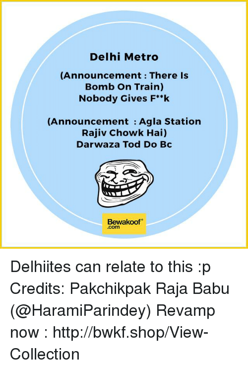 Babues: Delhi Metro  (Announcement There is  Bomb on Train)  Nobody Gives F**k  (Announcement Agla Station  Rajiv Chowk Hai)  Darwaza Tod Do Bc  Bewakoof  .com Delhiites can relate to this :p Credits: Pakchikpak Raja Babu ‏(@HaramiParindey)  Revamp now : http://bwkf.shop/View-Collection