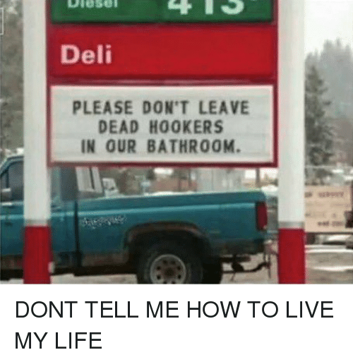 Memes, 🤖, and  Don't Leave: Deli  PLEASE DON'T LEAVE  DEAD H00KERS  IN OUR BATHROOM. DONT TELL ME HOW TO LIVE MY LIFE