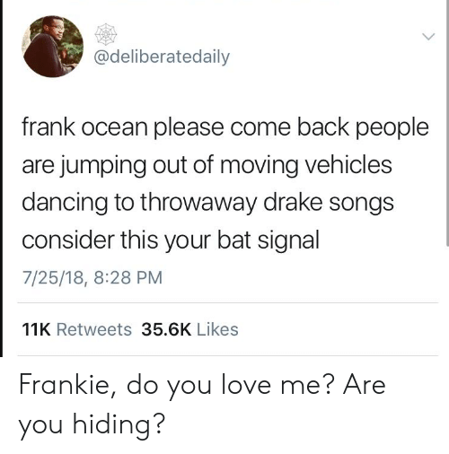 Bat Signal: @deliberatedaily  frank ocean please come back people  are jumping out of moving vehicles  dancing to throwaway drake songs  consider this your bat signal  7/25/18, 8:28 PM  11K Retweets 35.6K Likes Frankie, do you love me? Are you hiding?