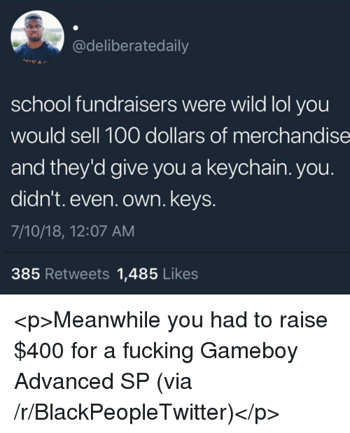 Anaconda, Blackpeopletwitter, and Fucking: @deliberatedaily  school fundraisers were wild lol you  would sell 100 dollars of merchandise  and they'd give you a keychain. you.  didn't. even. own. keys  7/10/18, 12:07 AM  385 Retweets 1,485 Likes <p>Meanwhile you had to raise $400 for a fucking Gameboy Advanced SP (via /r/BlackPeopleTwitter)</p>