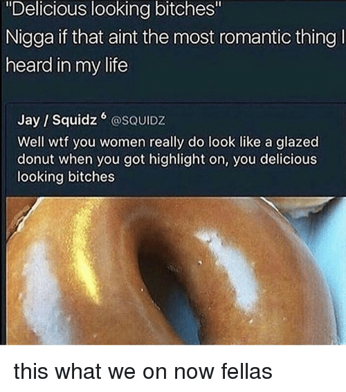 "Funny, Jay, and Life: ""Delicious looking bitches""  Nigga if that aint the most romantic thing  heard in my life  Jay / Squidz @SQUIDZ  Well wtf you women really do look like a glazed  donut when you got highlight on, you delicious  looking bitches this what we on now fellas"