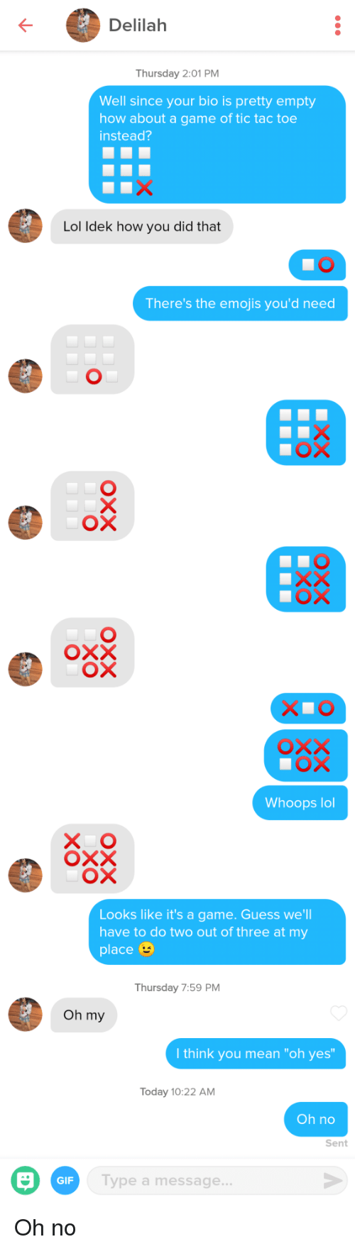 """whoops: Delilah  Thursday 2:01 PM  Well since your bio is pretty empty  how about a game of tic tac toe  instead?  Lol ldek how you did that  There's the emojis you'd need  ох  Whoops lol  X O  Looks like it's a game. Guess we'll  have to do two out of three at my  place  Thursday 7:59 PM  Oh my  I think you mean """"oh yes  Today 10:22 AM  Oh no  Sent  GIF  Type a message Oh no"""