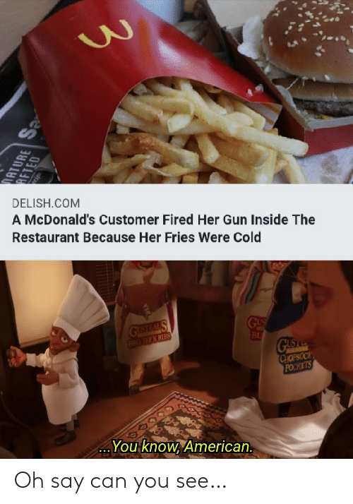 gus: DELISH.COM  A McDonald's Customer Fired Her Gun Inside The  Restaurant Because Her Fries Were Cold  GUSTEAL S  BBO DIPN RIBS  GUS  BU  GUS  CHOPSOCK  POCKETS  You know, American.  ATURE  AFTED  OTOS Oh say can you see…