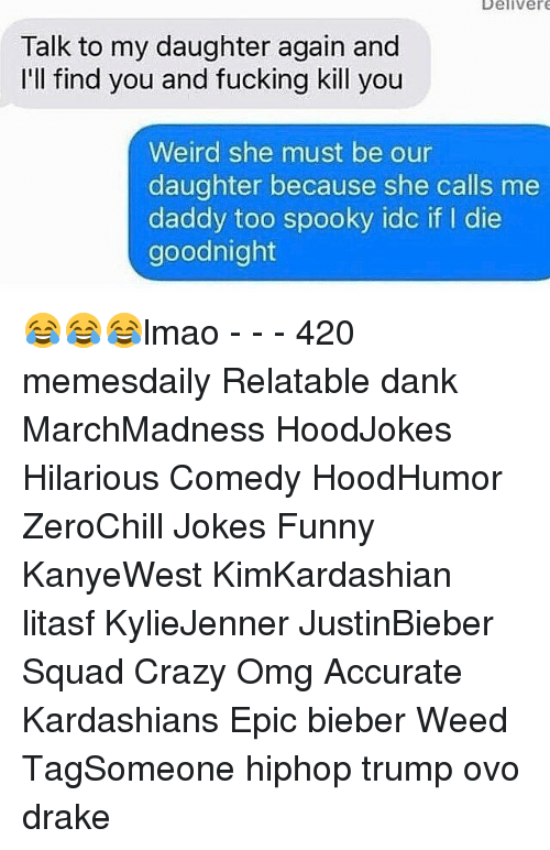 Ill Find You: Deliver  Talk to my daughter again and  I'll find you and fucking kill you  Weird she must be our  daughter because she calls me  daddy too spooky idc if  die  goodnight 😂😂😂lmao - - - 420 memesdaily Relatable dank MarchMadness HoodJokes Hilarious Comedy HoodHumor ZeroChill Jokes Funny KanyeWest KimKardashian litasf KylieJenner JustinBieber Squad Crazy Omg Accurate Kardashians Epic bieber Weed TagSomeone hiphop trump ovo drake