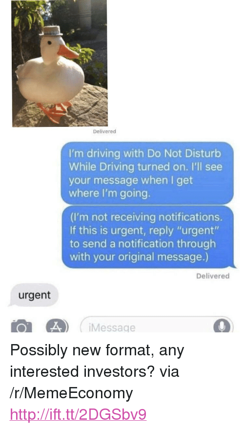 "Driving, Http, and Via: Delivered  I'm driving with Do Not Disturb  While Driving turned on. I'll see  your message when I get  where I'm going  (I'm not receiving notifications.  If this is urgent, reply ""urgent""  to send a notification through  with your original message.)  Delivered  urgent  0L 4 Message <p>Possibly new format, any interested investors? via /r/MemeEconomy <a href=""http://ift.tt/2DGSbv9"">http://ift.tt/2DGSbv9</a></p>"