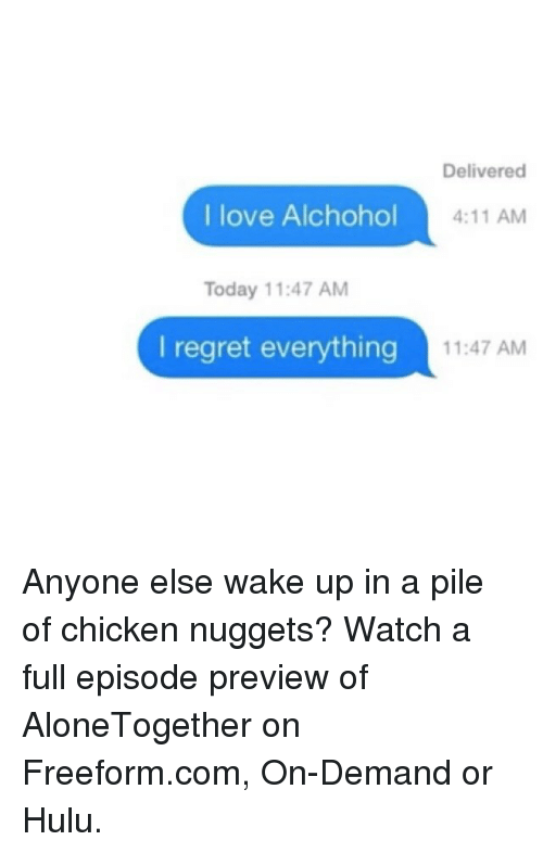 Funny, Hulu, and Love: Delivered  l love Alchohol  4:11 AM  Today 11:47 AM  I regret everything  11:47 AM Anyone else wake up in a pile of chicken nuggets? Watch a full episode preview of AloneTogether on Freeform.com, On-Demand or Hulu.