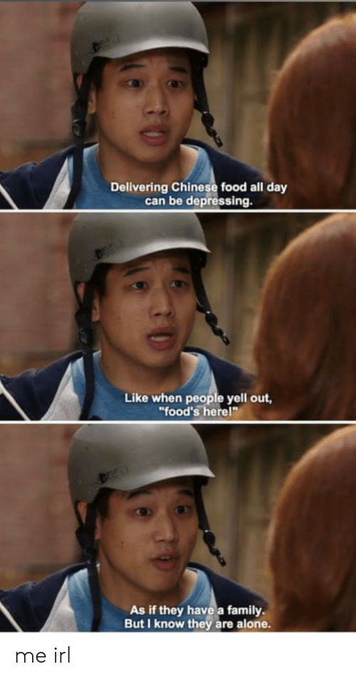 """chinese food: Delivering Chinese food all day  can be depressing.  Like when people yell out,  """"food's herel""""  As if they have a family  But I know they are alone. me irl"""