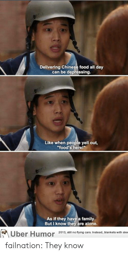 chinese food: Delivering Chinese food all day  can be depressing.  Like when people yell out,  food's herel  As if they have a family  But I know they are alone  2013, sl no flying cars. Instead, blankets with slee failnation:  They know