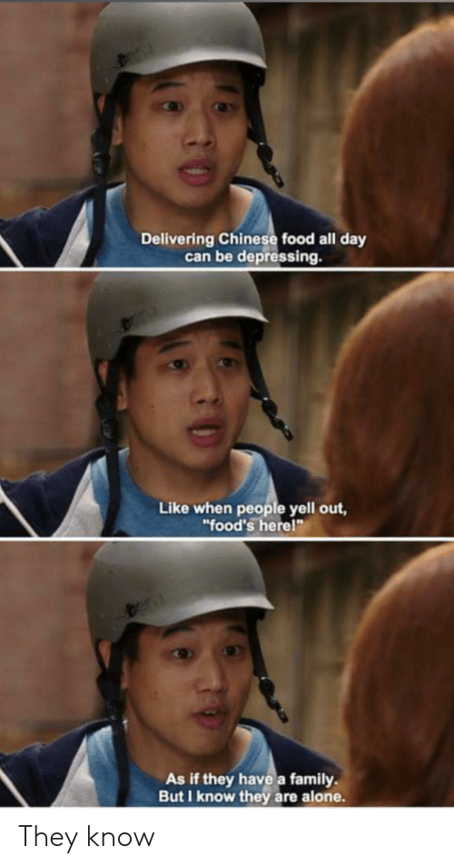 """chinese food: Delivering Chinese food all day  can be depressing.  Like when people yell out,  """"food's herel""""  As if they have a family  But I know they are alone. They know"""