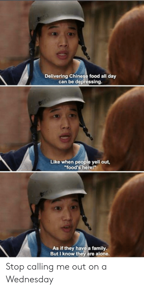 """chinese food: Delivering Chinese food all day  can be depressing.  Like when people yell out,  """"food's herel""""  As if they have a family  But I know they are alone. Stop calling me out on a Wednesday"""