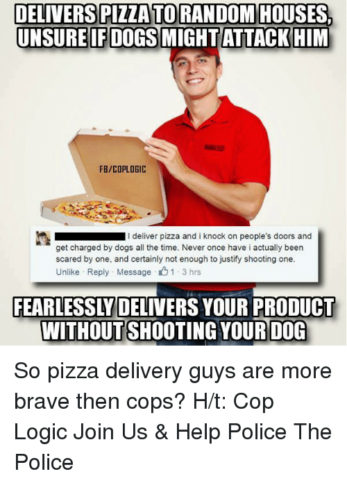 Unlik: DELIVERS PIZZATORANDOM HOUSES,  UNSURE IF DOGS MIGHT ATTACK HIM  FB/COPLOGIC  I deliver pizza and i knock on people's doors and  get charged by dogs all the time. Never once have i actually been  scared by one, and certainly not enough to justify shooting one.  Unlike Reply Message 1 3 hrs  FEARLESSLY DELIVERS YOUR PRODUCT  WITHOUT SHOOTING YOUR DOG So pizza delivery guys are more brave then cops?  H/t: Cop Logic Join Us & Help Police The Police