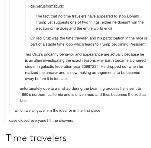 the zodiac killer: deliverusfromsburb:  The fact that no time travelers have appeared to stop Donald  Trump yet suggests one of two things: either he doesn't win the  election or he does and the entire world ends.  Or Ted Cruz was the time traveller, and his participation in the race is  part of a stable time loop which leads to Trump becoming President  Ted Cruz's uncanny behavior and appearance are actually because he  is an alien investigating the exact reasons why Earth became a charred  cinder in galactic federation year 20967234. He dropped out when he  realized the answer and is now making arrangements to be beamed  away before it is too late.  unfortunately due to a mishap during the beaming process he is sent to  1960's northern california and is driven mad and thus becomes the zodiac  killer  which we all gave him the idea for in the first place  case closed everyone hit the showers Time travelers