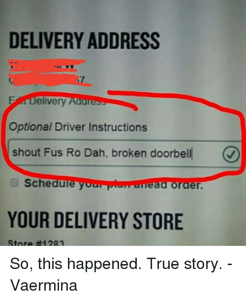 Memes, 🤖, and Driver: DELIVERY ADDRESS  elivery  Address  Optional Driver Instructions  shout Fus Ro Dah, broken doorbell  Schedu  your pluwarreaa order.  YOUR DELIVERY STORE So, this happened. True story.  -Vaermina