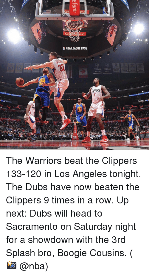 stubhub: DELLA  GINBA LEAGUE PASS  SS  CHAMPIONS  2013-14  STANLEY CUP  CHAHPIONS  200  m. StubHub verizon  CLIPPERS C2 The Warriors beat the Clippers 133-120 in Los Angeles tonight. The Dubs have now beaten the Clippers 9 times in a row. Up next: Dubs will head to Sacramento on Saturday night for a showdown with the 3rd Splash bro, Boogie Cousins. (📸 @nba)