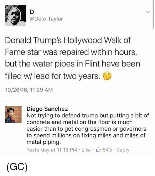 water pipe: @Delo Taylor  Donald Trump's Hollywood Walk of  Fame star was repaired within hours,  but the water pipes in Flint have been  filled w/ lead for two years.  10/26/16, 11:29 AM  Diego Sanchez  Not trying to defend trump but putting a bit of  concrete and metal on the floor is much  easier than to get congressmen or governors  to spend millions on fixing miles and miles of  metal piping.  Yesterday at 11:13 PM Like 543 Reply (GC)