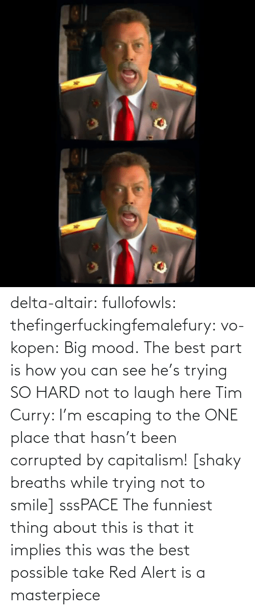 Mood: delta-altair: fullofowls:  thefingerfuckingfemalefury:  vo-kopen: Big mood. The best part is how you can see he's trying SO HARD not to laugh here   Tim Curry: I'm escaping to the ONE place that hasn't been corrupted by capitalism! [shaky breaths while trying not to smile] sssPACE    The funniest thing about this is that it implies this was the best possible take    Red Alert is a masterpiece