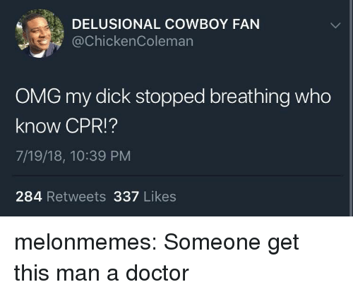 cpr: DELUSIONAL COWBOY FAN  @chickenColeman  OMG my dick stopped breathing who  know CPR!?  7/19/18, 10:39 PM  284 Retweets 337 Likes melonmemes:  Someone get this man a doctor