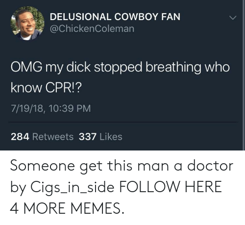 cpr: DELUSIONAL COWBOY FAN  @chickenColeman  OMG my dick stopped breathing who  know CPR!?  7/19/18, 10:39 PM  284 Retweets 337 Likes Someone get this man a doctor by Cigs_in_side FOLLOW HERE 4 MORE MEMES.