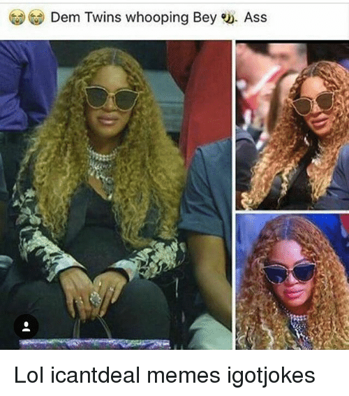 Ass, Lol, and Memes: Dem Twins whooping Bey eD. Ass Lol icantdeal memes igotjokes