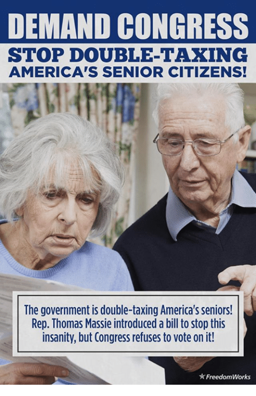 Memes, Government, and Insanity: DEMAND CONGRESS  STOP DOUBLE-TAXING  AMERICA'S SENIOR CITIZENS!  he government is double-taxing America's seniors!  Rep. Thomas Massie introduced a bill to stop this  insanity, but Congress refuses to vote on it!  ★ FreedomWorks