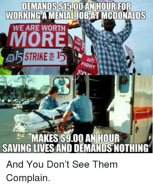 s15: DEMANDS S15.00  AN HOURFOR  WORKING A MENIAL JOB AT MCDONALDS  WE ARE WORTH  MORE  STRIKE 15  MAKES $9.00 AN HOUR  SAVING LIVES AND DEMANDS NOTHING <p>And You Don't See Them Complain.</p>