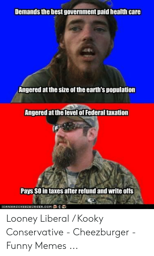Funny Conservative Memes: Demands the best government paid health care  Angered at the size of the earth's population  Angered at the level of Federal taxation  Pays $O in taxes afterrefund and write offs  LOAN HAS CHEEZBURGER, COM Looney Liberal / Kooky Conservative - Cheezburger - Funny Memes ...
