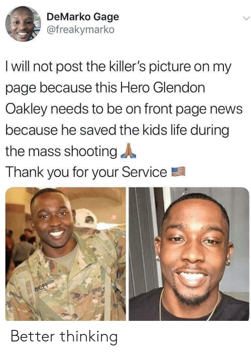 the killers: DeMarko Gage  @freakymarko  I will not post the killer's picture on my  page because this Hero Glendon  Oakley needs to be on front page news  because he saved the kids life during  the mass shooting  Thank you for your Service  CRLEY Better thinking
