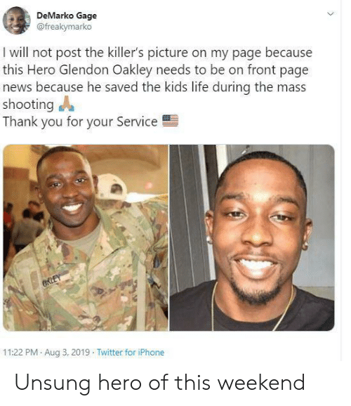 the killers: DeMarko Gage  @freakymarko  I will not post the killer's picture on my page because  this Hero Glendon Oakley needs to be on front page  news because he saved the kids life during the mass  shooting  Thank you for your Service  CKLEY  11:22 PM Aug 3, 2019 Twitter for iPhone Unsung hero of this weekend