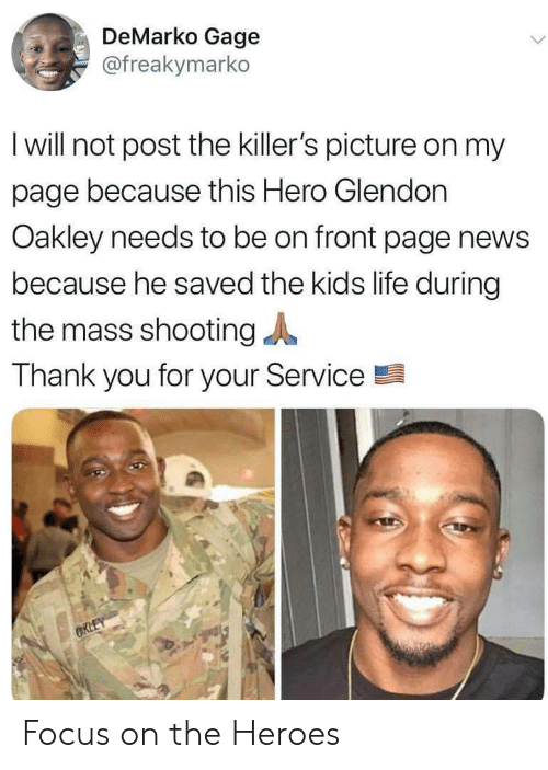 the killers: DeMarko Gage  @freakymarko  I will not post the killer's picture on my  page because this Hero Glendon  Oakley needs to be on front page news  because he saved the kids life during  the mass shooting  Thank you for your Service  CRLEY Focus on the Heroes