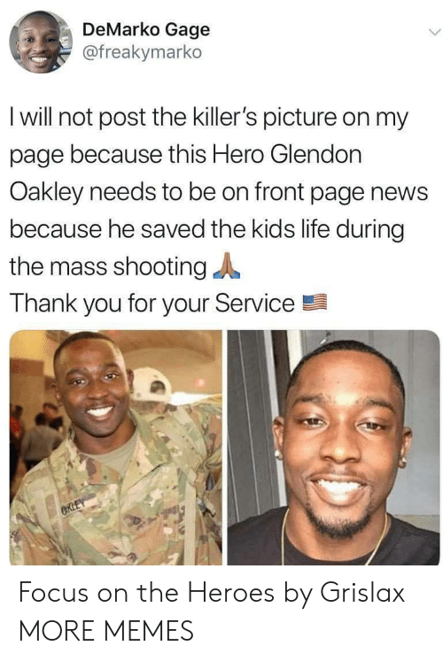 the killers: DeMarko Gage  @freakymarko  I will not post the killer's picture on my  page because this Hero Glendon  Oakley needs to be on front page news  because he saved the kids life during  the mass shooting  Thank you for your Service  CRLEY Focus on the Heroes by Grislax MORE MEMES