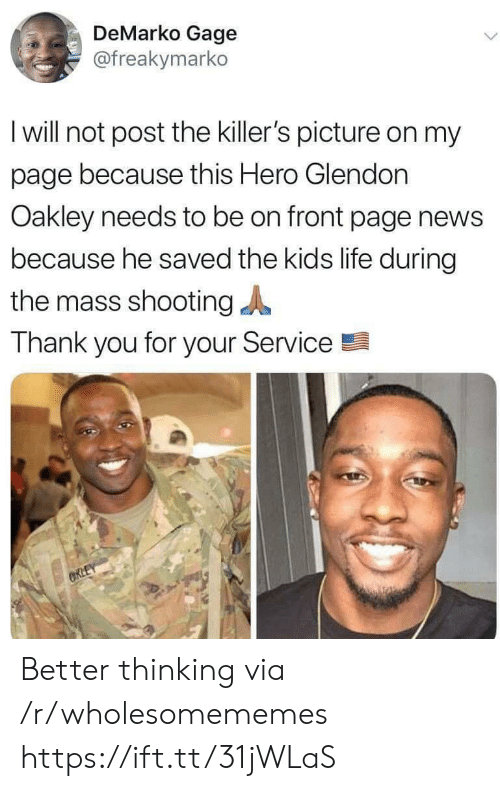the killers: DeMarko Gage  @freakymarko  I will not post the killer's picture on my  page because this Hero Glendon  Oakley needs to be on front page news  because he saved the kids life during  the mass shooting  Thank you for your Service  ORLEY Better thinking via /r/wholesomememes https://ift.tt/31jWLaS