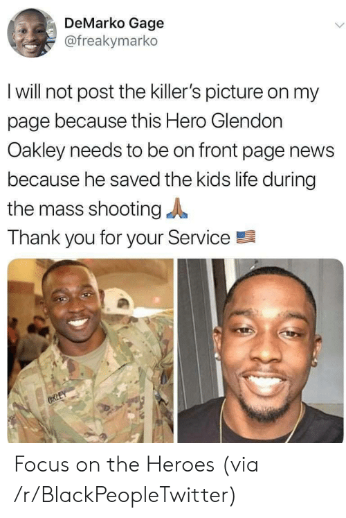 the killers: DeMarko Gage  @freakymarko  I will not post the killer's picture on my  page because this Hero Glendon  Oakley needs to be on front page news  because he saved the kids life during  the mass shooting  Thank you for your Service  CRLEY Focus on the Heroes (via /r/BlackPeopleTwitter)