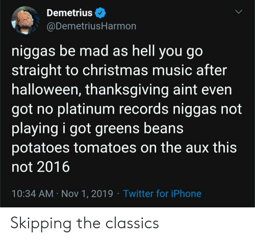 records: Demetrius  @DemetriusHarmon  niggas be mad as hell you go  straight to christmas music after  halloween, thanksgiving aint even  got no platinum records niggas not  playing i got greens beans  potatoes tomatoes on the aux this  not 2016  10:34 AM Nov 1, 2019 Twitter for iPhone Skipping the classics
