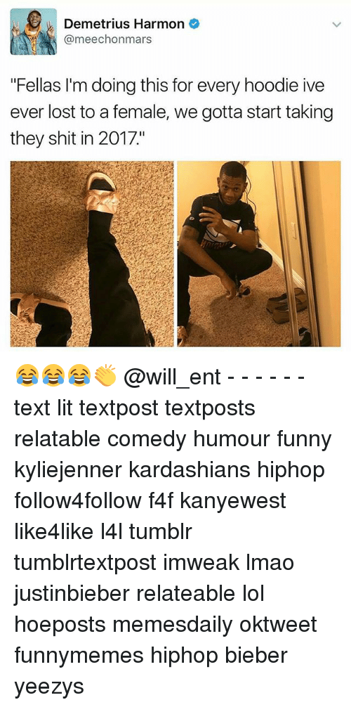 """Memes, 🤖, and Bieber: Demetrius Harmon  @meechon mars  """"Fellas I'm doing this for every hoodie ive  ever lost to a female, we gotta start taking  they shit in 2017"""" 😂😂😂👏 @will_ent - - - - - - text lit textpost textposts relatable comedy humour funny kyliejenner kardashians hiphop follow4follow f4f kanyewest like4like l4l tumblr tumblrtextpost imweak lmao justinbieber relateable lol hoeposts memesdaily oktweet funnymemes hiphop bieber yeezys"""