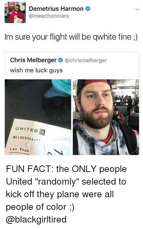 """Memes, Flight, and United: Demetrius Harmon  @meechonmars  lm sure your flight will be qwhite fine  Chris Melberger  @chrismelberger  wish me luck guys  UNITED  MELBERGER,...  Las Vega FUN FACT: the ONLY people United """"randomly"""" selected to kick off they plane were all people of color ;) @blackgirltired"""