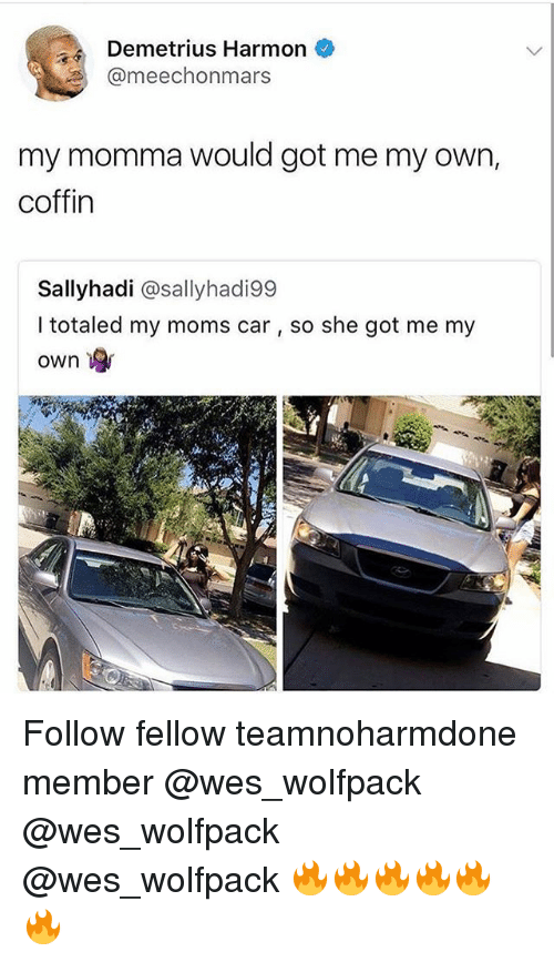 Gotted: Demetrius Harmon  @meechonmars  my momma would got me my own,  coffin  Sallyhadi @sallyhadi99  I totaled my moms car, so she got me my  own Follow fellow teamnoharmdone member @wes_wolfpack @wes_wolfpack @wes_wolfpack 🔥🔥🔥🔥🔥🔥