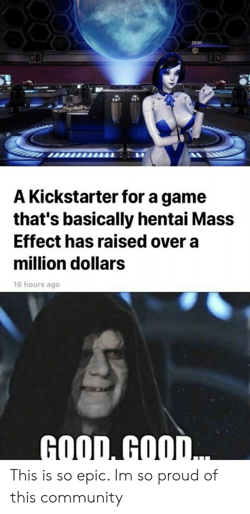 Mass Effect: DEMI  A Kickstarter for a game  that's basically hentai Mass  Effect has raised over a  million dollars  16 hours ago  GOOD, GOOD This is so epic. Im so proud of this community