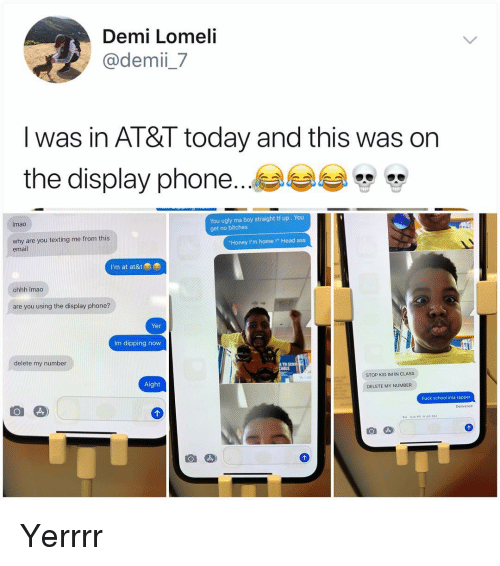 "AT-AT: Demi Lomeli  @demii_7  Iwas in Al&l today and this was on  the display phone..  You ugly ma boy straight tf up. You  get no bitches  Imao  why are you texting me from this  email  ""Honey I'm home!"" Head ass  I'm at at&tae  ohhh Imaco  are you using the display phone?  Yer  Im dipping now  delete my number  STOP KID IM IN CLASS  Aight  DELETE MY NUMBER  Fuck school ima rapper Yerrrr"