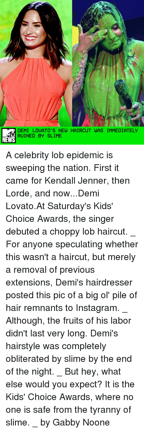 Demi Lovato, Lorde, and Memes: DEMI LOUATO'S NEW HAIRCUT WAS IMMEDIATELY  RUINED BY SLIME  NEWS A celebrity lob epidemic is sweeping the nation. First it came for Kendall Jenner, then Lorde, and now...Demi Lovato.At Saturday's Kids' Choice Awards, the singer debuted a choppy lob haircut. _ For anyone speculating whether this wasn't a haircut, but merely a removal of previous extensions, Demi's hairdresser posted this pic of a big ol' pile of hair remnants to Instagram. _ Although, the fruits of his labor didn't last very long. Demi's hairstyle was completely obliterated by slime by the end of the night. _ But hey, what else would you expect? It is the Kids' Choice Awards, where no one is safe from the tyranny of slime. _ by Gabby Noone