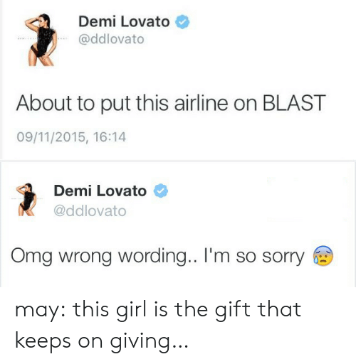 Sorry: Demi Lovato  @ddlovato  About to put this airline on BLAST  09/11/2015, 16:14   Demi Lovato  @ddlovato  Omg wrong wording.. I'm so sorry may:  this girl is the gift that keeps on giving…