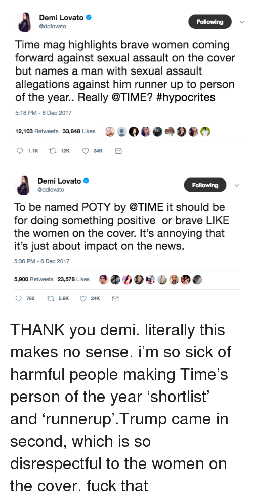 Runner Up: Demi Lovato  @ddlovato  Following  Time mag highlights brave women coming  forward against sexual assault on the cover  but names a man with sexual assault  allegations against him runner up to person  of the year.. Really @TIME? #hypocrites  5:18 PM-6 Dec 2017  12, 103 Retweets 33,848 Likes  ◆  04 Oes2匎   Demi Lovato  @ddlovato  Following  To be named POTY by @TIME it should be  for doing something positive or brave LIKE  the women on the cover. It's annoying that  it's just about impact on the news.  5:36 PM -6 Dec 2017  5,900 Retweets 23,578 Likes THANK you demi. literally this makes no sense. i'm so sick of harmful people making Time's person of the year'shortlist' and'runnerup'.Trump came in second, which is so disrespectful to the women on the cover. fuck that
