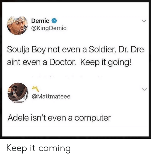 Dr. Dre: Demic  @KingDemic  Soulja Boy not even a Soldier, Dr. Dre  aint even a Doctor. Keep it going!  @Mattmateee  Adele isn't even a computer Keep it coming
