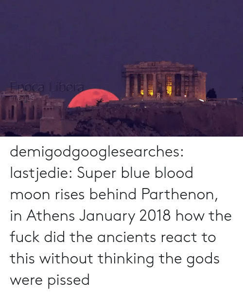 blue blood: demigodgooglesearches:  lastjedie: Super blue blood moon rises behind Parthenon, in Athens January 2018  how the fuck did the ancients react to this without thinking the gods were pissed