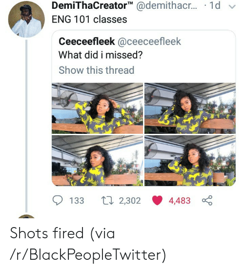shots fired: DemiThaCreator @demithac.. 1d  ENG 101 classes  Ceeceefleek @ceeceefleek  What did i missed?  Show this thread  Li 2,302  133  4,483 Shots fired (via /r/BlackPeopleTwitter)