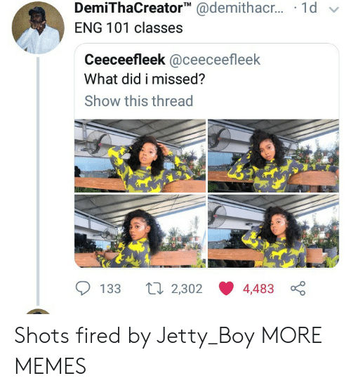 shots fired: DemiThaCreator @demithac.. 1d  ENG 101 classes  Ceeceefleek @ceeceefleek  What did i missed?  Show this thread  Li 2,302  133  4,483 Shots fired by Jetty_Boy MORE MEMES