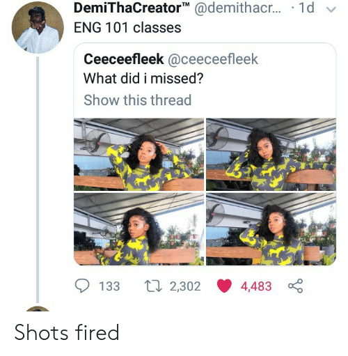shots fired: DemiThaCreatorTM @demithacr... 1d v  ENG 101 classes  Ceeceefleek @ceeceefleek  What did i missed?  Show this thread  ti 2,302 4,483  133 Shots fired