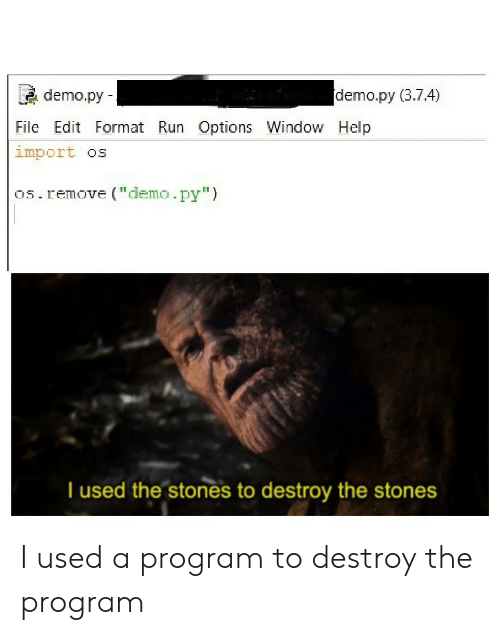 """demo: demo.py (3.7.4)  demo.py  File Edit Format Run Options Window Help  import os  os.remove (""""demo.py"""")  T used the stones to destroy the stones I used a program to destroy the program"""