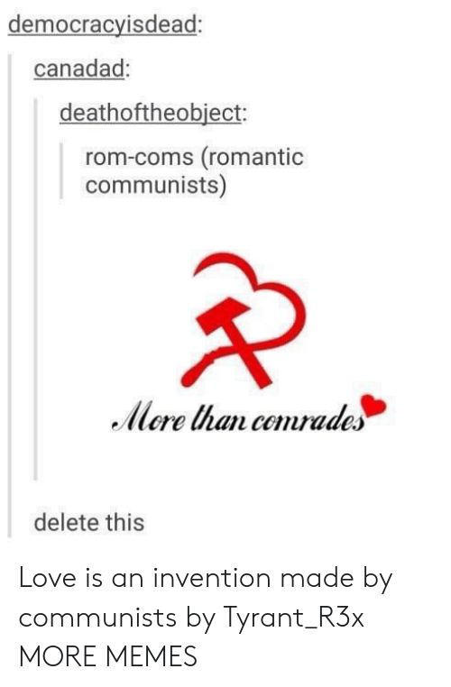 rom: democracyisdead:  canadad:  deathoftheobiect:  rom-coms (romantioc  communists)  llere nan comrades  delete this Love is an invention made by communists by Tyrant_R3x MORE MEMES